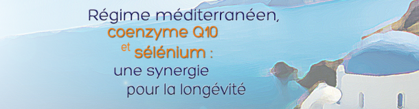 Régime méditerranéen, coenzyme Q10 et sélénium : une synergie pour la longévité